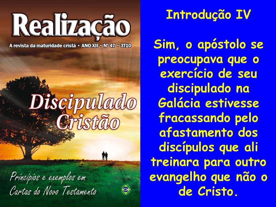 Introdução IV Sim, o apóstolo se preocupava que o exercício de seu discipulado na Galácia estivesse fracassando pelo afastamento dos discípulos que al