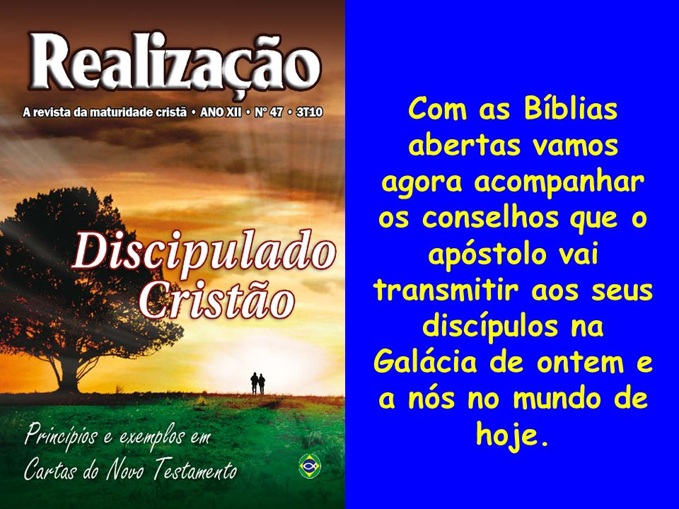 Com as Bíblias abertas vamos agora acompanhar os conselhos que o apóstolo vai transmitir aos seus discípulos na Galácia de ontem e a nós no mundo de h