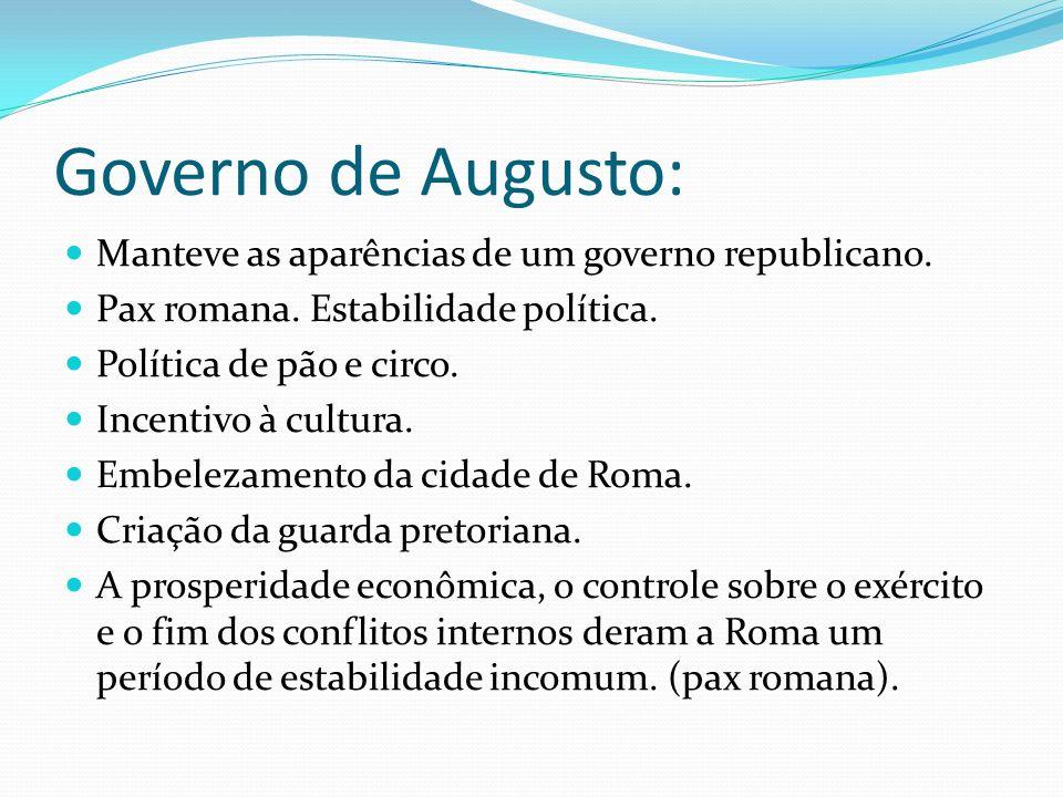 Governo de Augusto: Manteve as aparências de um governo republicano. Pax romana. Estabilidade política. Política de pão e circo. Incentivo à cultura.