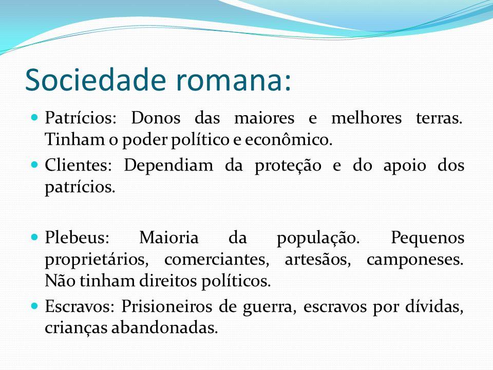 Sociedade romana: Patrícios: Donos das maiores e melhores terras. Tinham o poder político e econômico. Clientes: Dependiam da proteção e do apoio dos