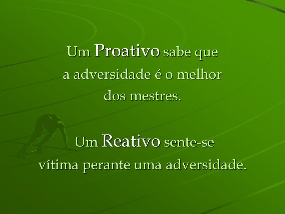 Um Proativo sabe que a adversidade é o melhor dos mestres.