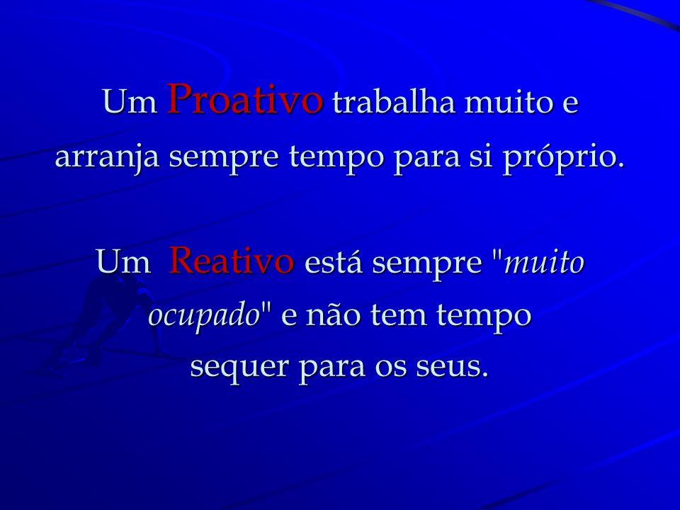 Um Proativo sabe que o resultado das coisas depende de si. Um Reativo acha-se perseguido pelo azar.