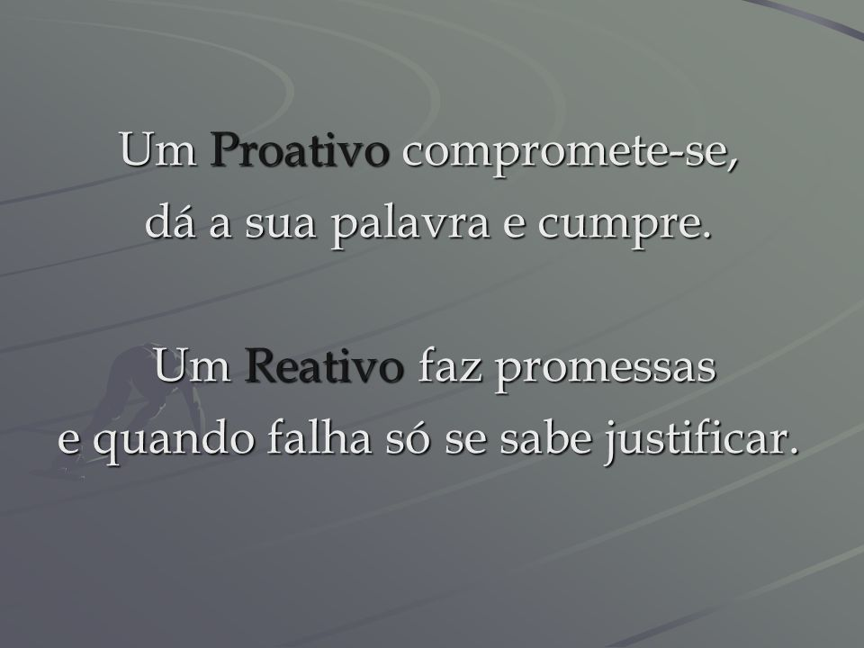 Um Proativo enfrenta os desafios um a um. Um Reativo contorna os desafios e nem se atreve a enfrentá-los.