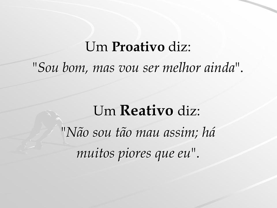 Um Proativo compromete-se, dá a sua palavra e cumpre. Um Reativo faz promessas Um Reativo faz promessas e quando falha só se sabe justificar.