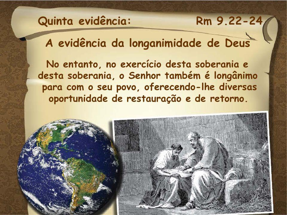 Quinta evidência: Rm 9.22-24 A evidência da longanimidade de Deus No entanto, no exercício desta soberania e desta soberania, o Senhor também é longân