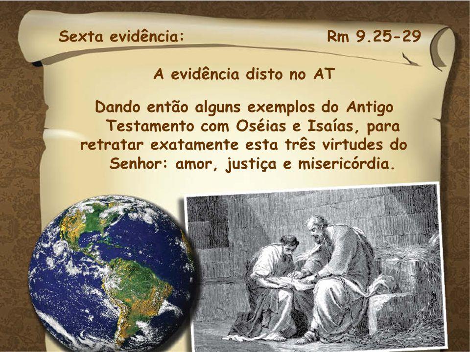 Sexta evidência: Rm 9.25-29 A evidência disto no AT Dando então alguns exemplos do Antigo Testamento com Oséias e Isaías, para retratar exatamente est