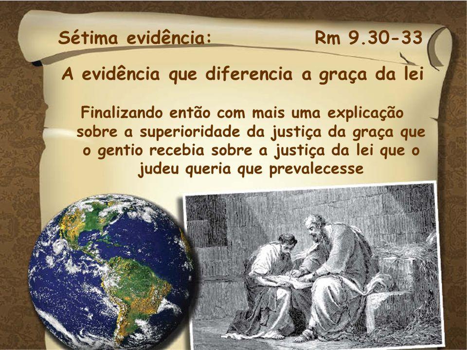 Sétima evidência: Rm 9.30-33 A evidência que diferencia a graça da lei Finalizando então com mais uma explicação sobre a superioridade da justiça da g