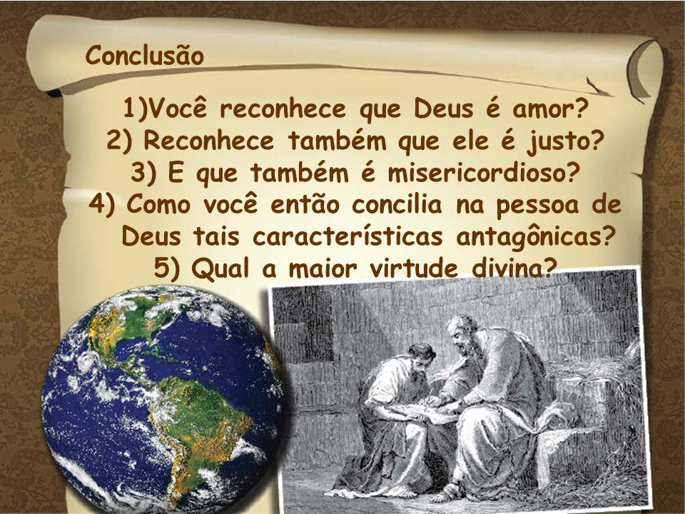 Conclusão 1)Você reconhece que Deus é amor? 2) Reconhece também que ele é justo? 3) E que também é misericordioso? 4) Como você então concilia na pess