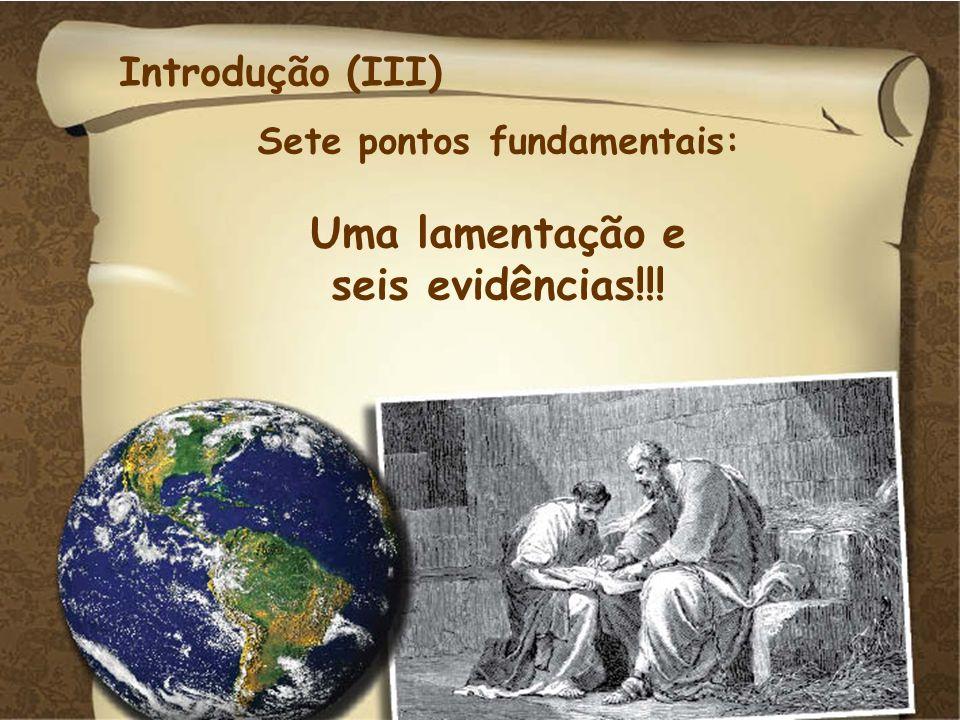Introdução (III) Sete pontos fundamentais: Uma lamentação e seis evidências!!!