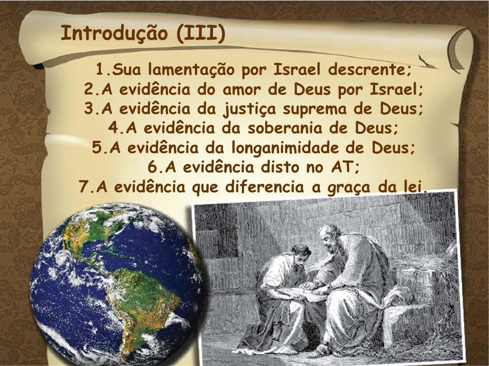 Introdução (III) 1.Sua lamentação por Israel descrente; 2.A evidência do amor de Deus por Israel; 3.A evidência da justiça suprema de Deus; 4.A evidên