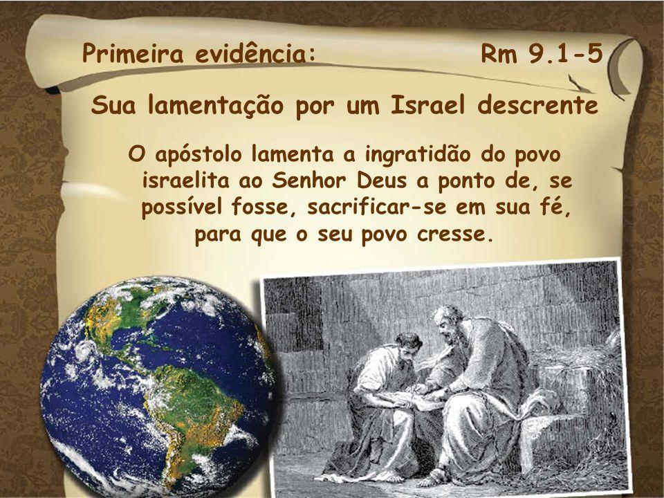 Primeira evidência:Rm 9.1-5 Sua lamentação por um Israel descrente O apóstolo lamenta a ingratidão do povo israelita ao Senhor Deus a ponto de, se pos
