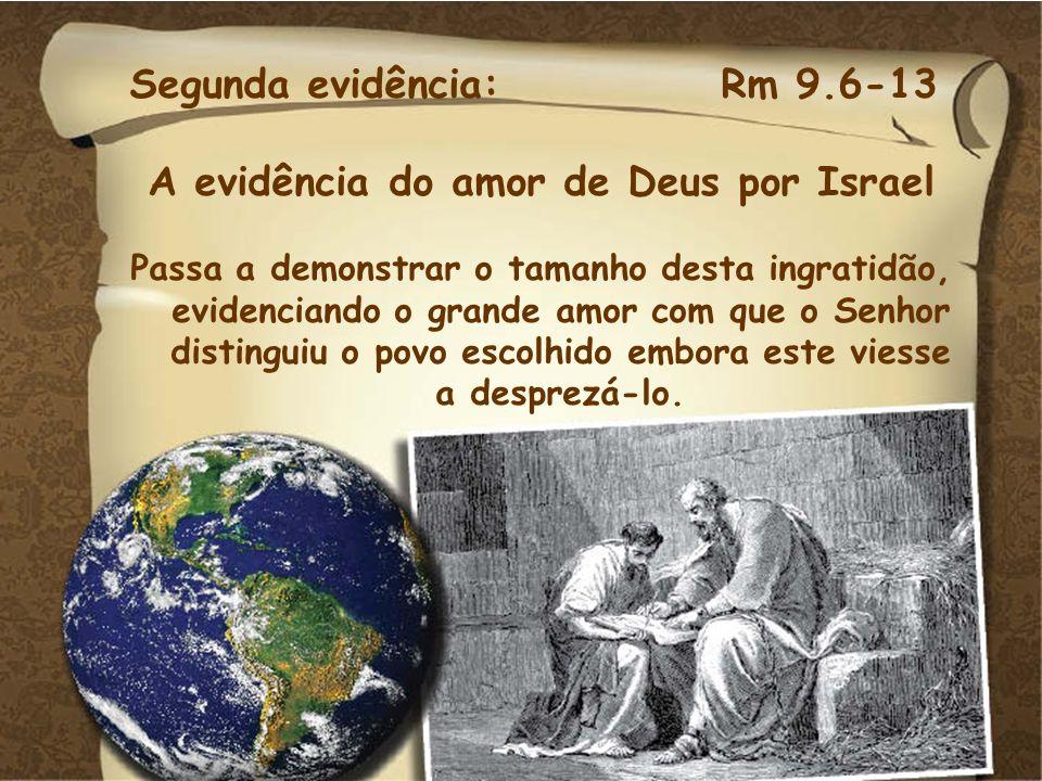 Segunda evidência: Rm 9.6-13 A evidência do amor de Deus por Israel Passa a demonstrar o tamanho desta ingratidão, evidenciando o grande amor com que