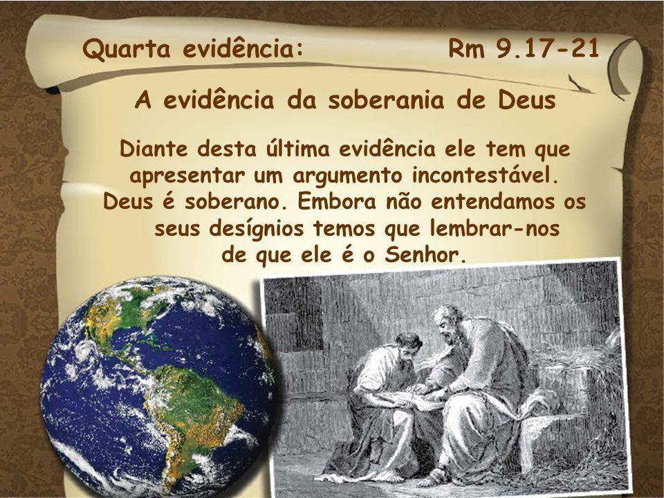 Quarta evidência: Rm 9.17-21 A evidência da soberania de Deus Diante desta última evidência ele tem que apresentar um argumento incontestável. Deus é