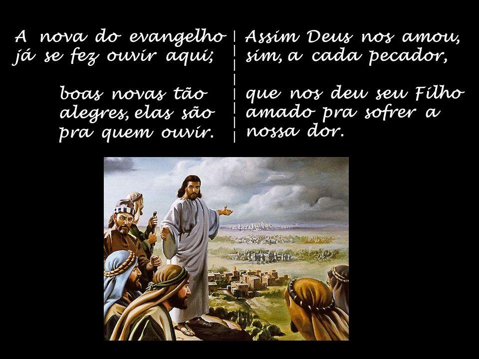 A nova do evangelho já se fez ouvir aqui; boas novas tão alegres, elas são pra quem ouvir.
