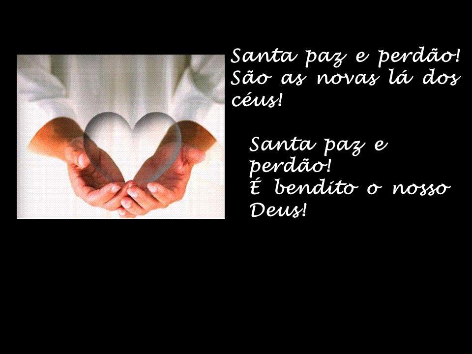 Santa paz e perdão! São as novas lá dos céus! Santa paz e perdão! É bendito o nosso Deus!
