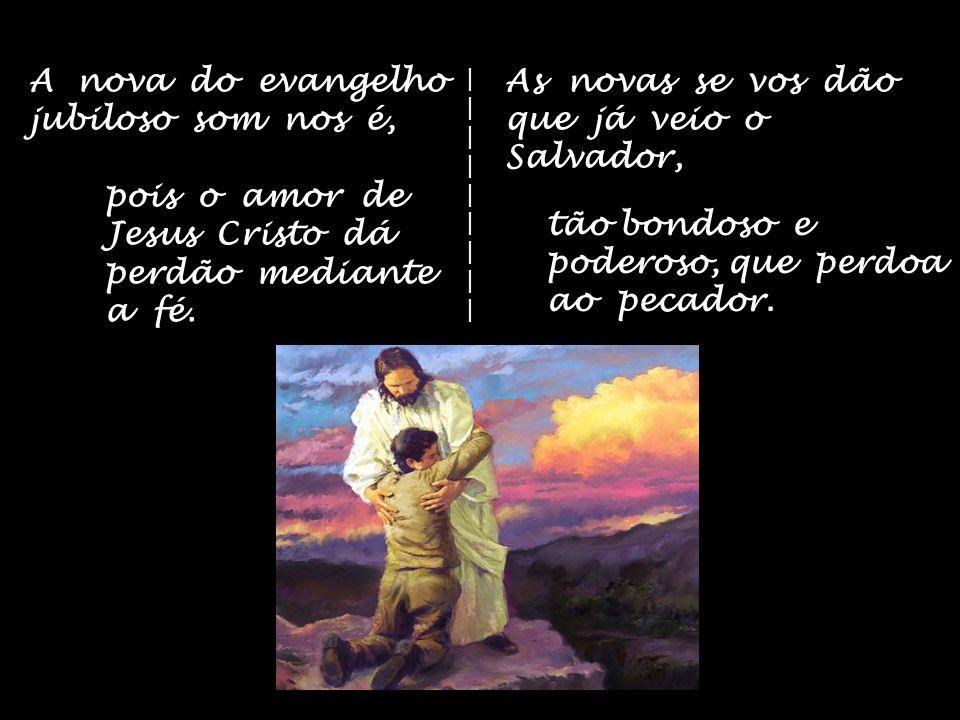 A nova do evangelho jubiloso som nos é, pois o amor de Jesus Cristo dá perdão mediante a fé.