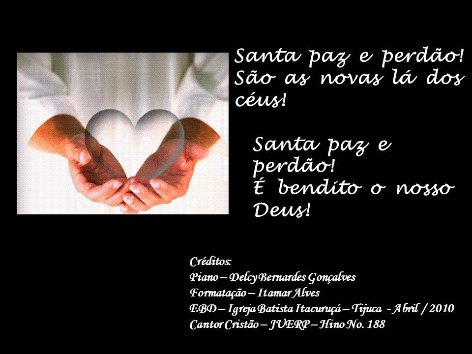 A nova do evangelho jubiloso som nos é, pois o amor de Jesus Cristo dá perdão mediante a fé. As novas se vos dão que já veio o Salvador, tão bondoso e