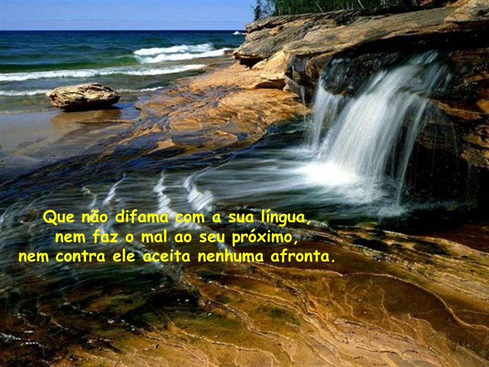 Que não difama com a sua língua, nem faz o mal ao seu próximo, nem contra ele aceita nenhuma afronta.