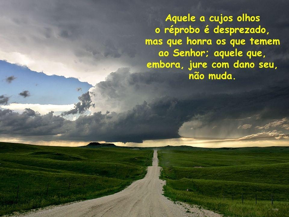 Aquele a cujos olhos o réprobo é desprezado, mas que honra os que temem ao Senhor; aquele que, embora, jure com dano seu, não muda.