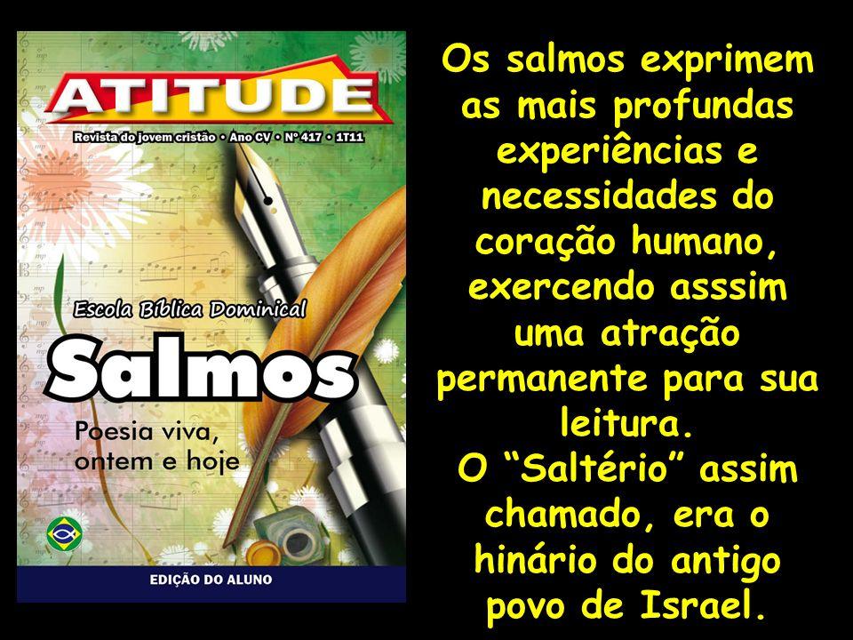 Os salmos exprimem as mais profundas experiências e necessidades do coração humano, exercendo asssim uma atração permanente para sua leitura. O Saltér
