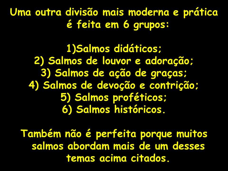 Uma outra divisão mais moderna e prática é feita em 6 grupos: 1)Salmos didáticos; 2) Salmos de louvor e adoração; 3) Salmos de ação de graças; 4) Salm