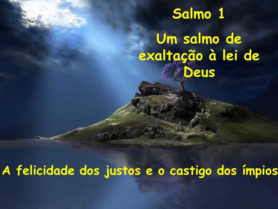 Salmo 1 Um salmo de exaltação à lei de Deus A felicidade dos justos e o castigo dos ímpios