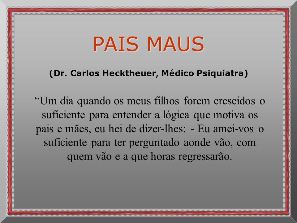 PAIS MAUS (Dr. Carlos Hecktheuer, Médico Psiquiatra) Um dia quando os meus filhos forem crescidos o suficiente para entender a lógica que motiva os pa