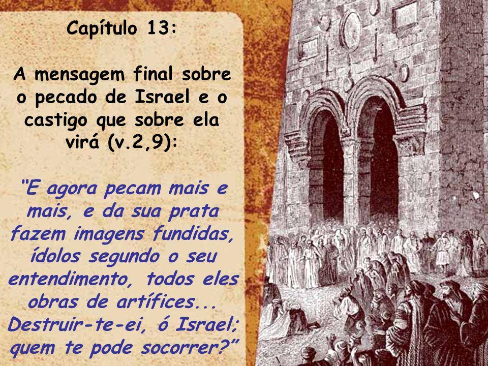 ltid Capítulo 13: A mensagem final sobre o pecado de Israel e o castigo que sobre ela virá (v.2,9): E agora pecam mais e mais, e da sua prata fazem im