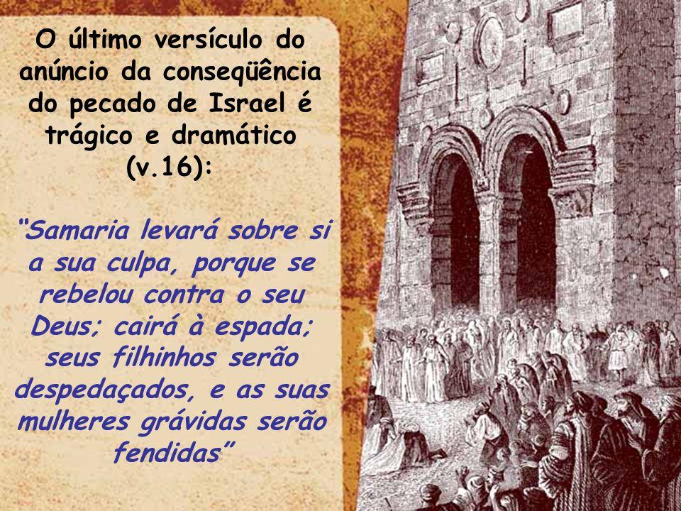 ltid O último versículo do anúncio da conseqüência do pecado de Israel é trágico e dramático (v.16): Samaria levará sobre si a sua culpa, porque se re