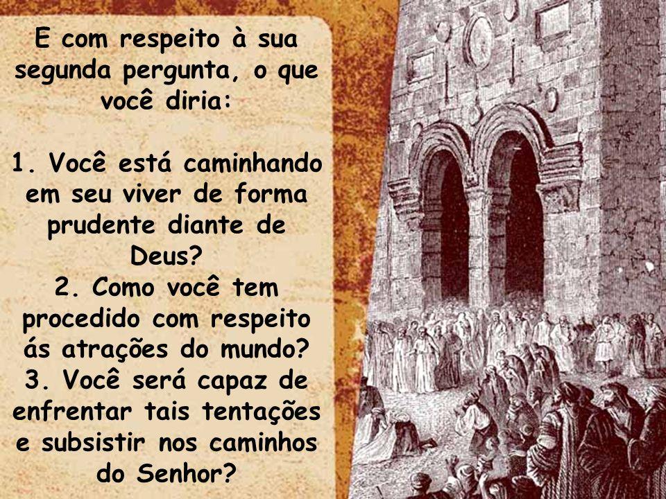 ltid E com respeito à sua segunda pergunta, o que você diria: 1. Você está caminhando em seu viver de forma prudente diante de Deus? 2. Como você tem