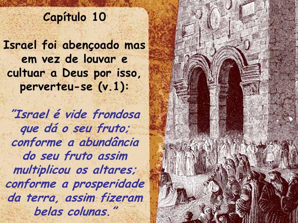 Capítulo 10 Israel foi abençoado mas em vez de louvar e cultuar a Deus por isso, perverteu-se (v.1): Israel é vide frondosa que dá o seu fruto; confor