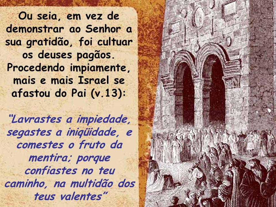 ltid Ou seia, em vez de demonstrar ao Senhor a sua gratidão, foi cultuar os deuses pagãos. Procedendo impiamente, mais e mais Israel se afastou do Pai