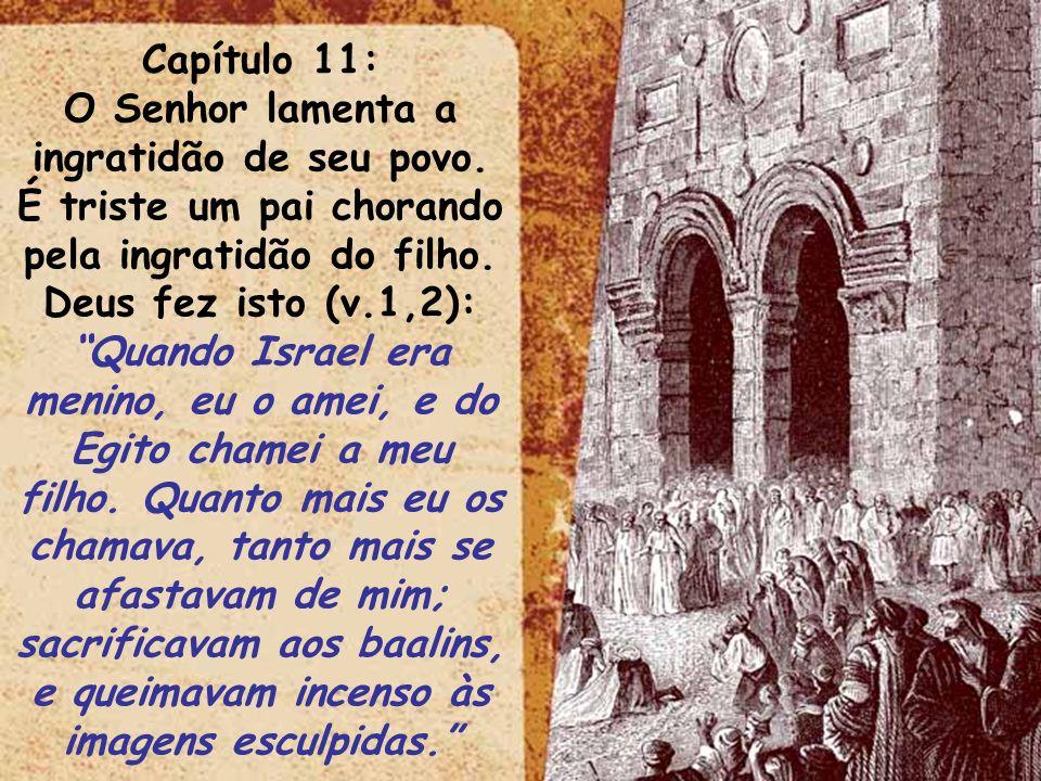 ltid Capítulo 11: O Senhor lamenta a ingratidão de seu povo. É triste um pai chorando pela ingratidão do filho. Deus fez isto (v.1,2): Quando Israel e