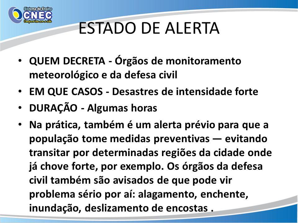 ESTADO DE ALERTA QUEM DECRETA - Órgãos de monitoramento meteorológico e da defesa civil EM QUE CASOS - Desastres de intensidade forte DURAÇÃO - Alguma