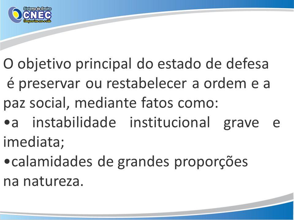 O objetivo principal do estado de defesa é preservar ou restabelecer a ordem e a paz social, mediante fatos como: a instabilidade institucional grave