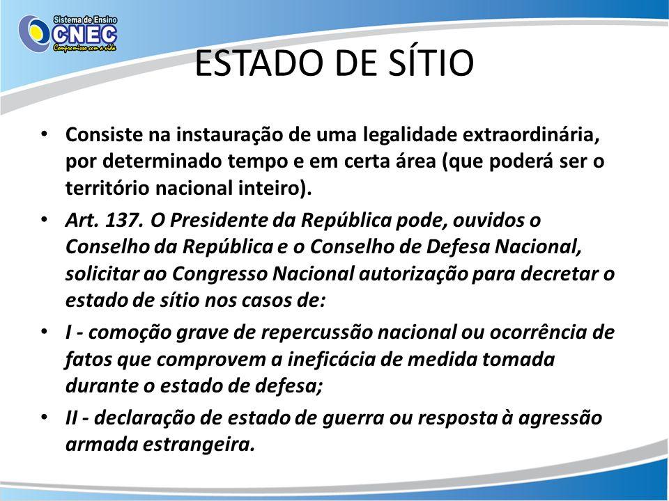 ESTADO DE SÍTIO Consiste na instauração de uma legalidade extraordinária, por determinado tempo e em certa área (que poderá ser o território nacional