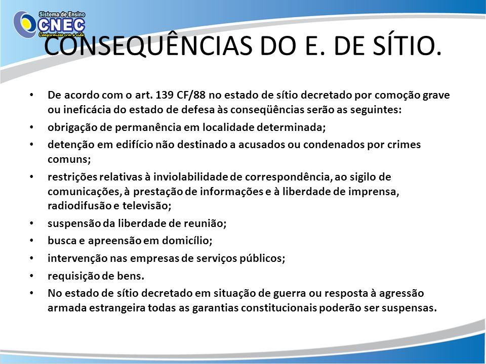 CONSEQUÊNCIAS DO E. DE SÍTIO. De acordo com o art. 139 CF/88 no estado de sítio decretado por comoção grave ou ineficácia do estado de defesa às conse