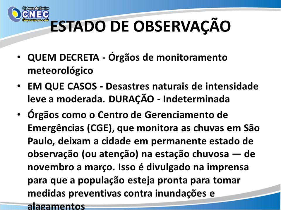 ESTADO DE OBSERVAÇÃO QUEM DECRETA - Órgãos de monitoramento meteorológico EM QUE CASOS - Desastres naturais de intensidade leve a moderada. DURAÇÃO -