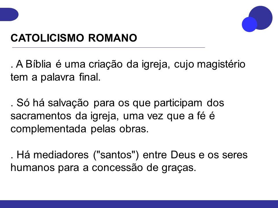 CATOLICISMO ROMANO. A Bíblia é uma criação da igreja, cujo magistério tem a palavra final.. Só há salvação para os que participam dos sacramentos da i