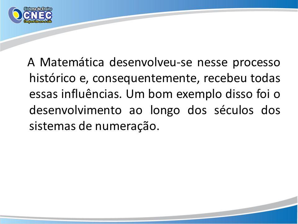 A Matemática desenvolveu-se nesse processo histórico e, consequentemente, recebeu todas essas influências. Um bom exemplo disso foi o desenvolvimento