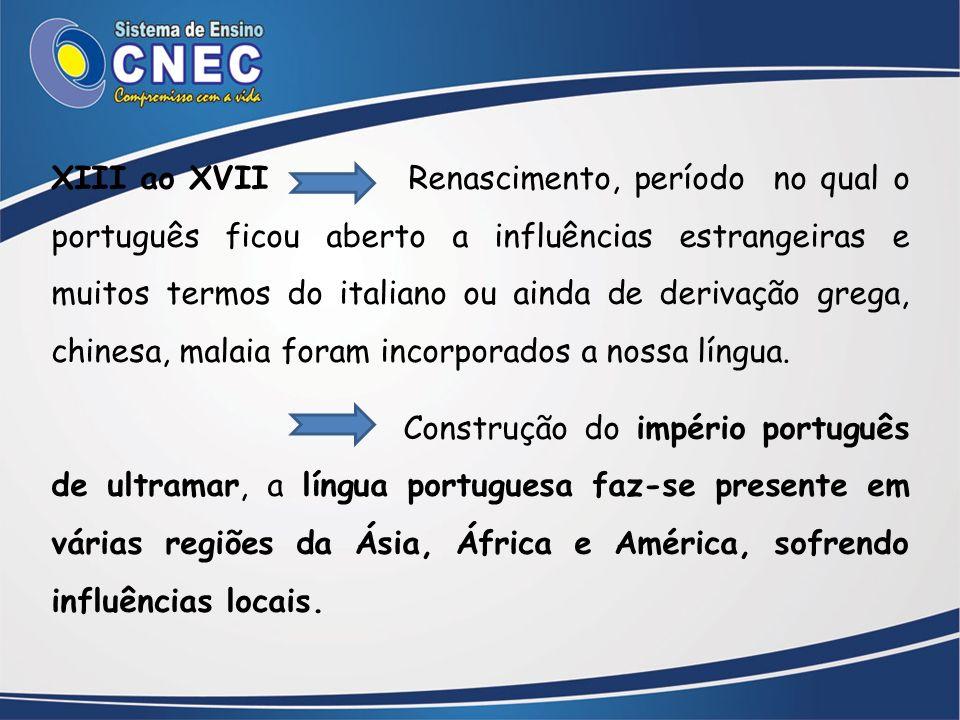 XIII ao XVII Renascimento, período no qual o português ficou aberto a influências estrangeiras e muitos termos do italiano ou ainda de derivação grega