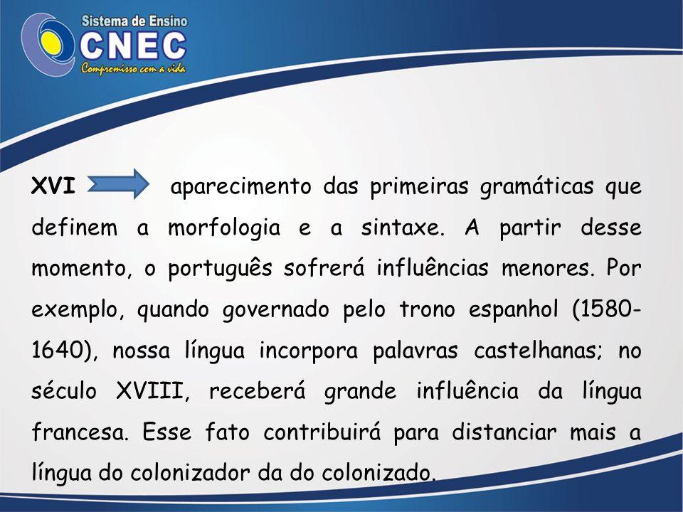 XVI aparecimento das primeiras gramáticas que definem a morfologia e a sintaxe. A partir desse momento, o português sofrerá influências menores. Por e
