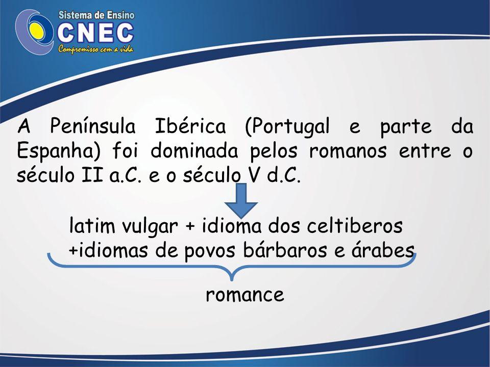 A Península Ibérica (Portugal e parte da Espanha) foi dominada pelos romanos entre o século II a.C. e o século V d.C. latim vulgar + idioma dos celtib