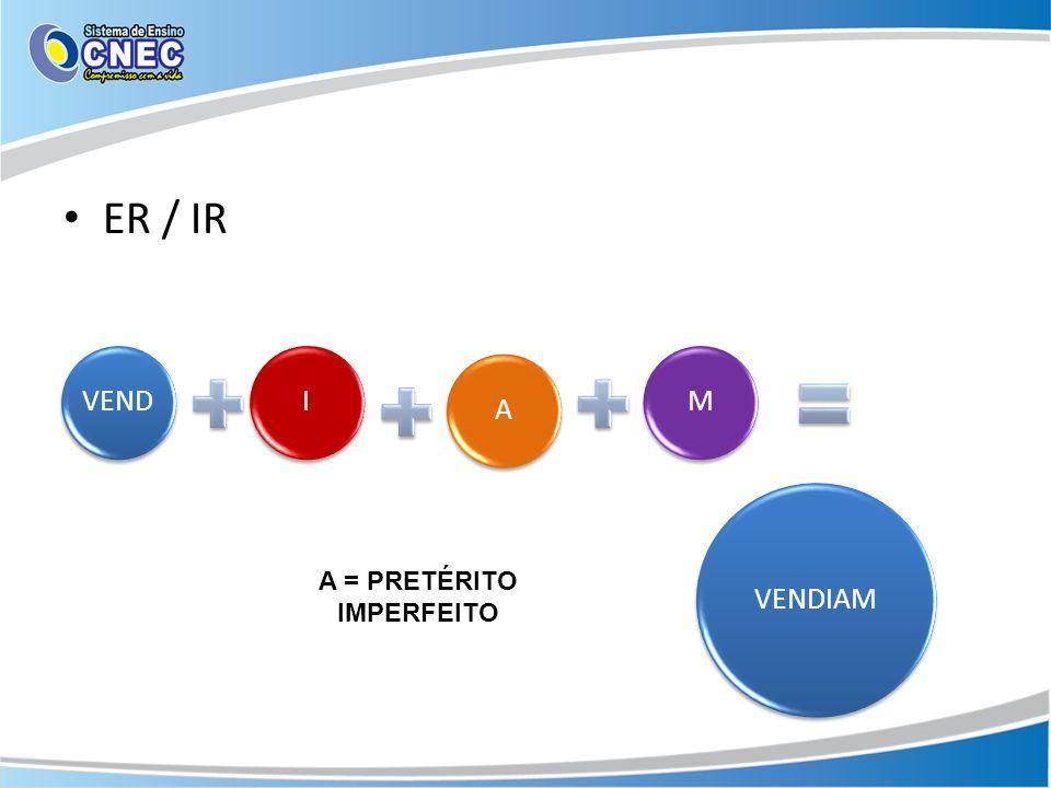 ER / IR VENDIAM VENDIAM A = PRETÉRITO IMPERFEITO