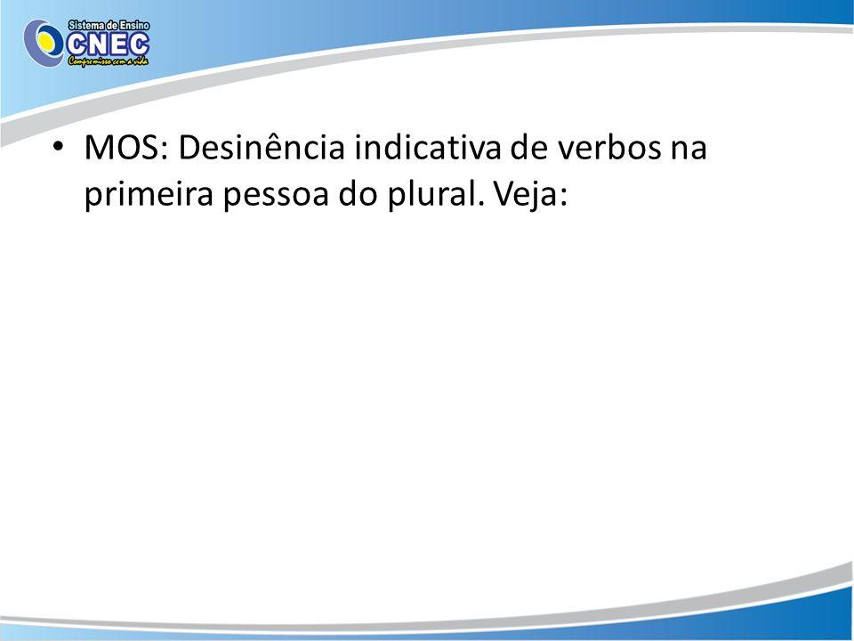 MOS: Desinência indicativa de verbos na primeira pessoa do plural. Veja: