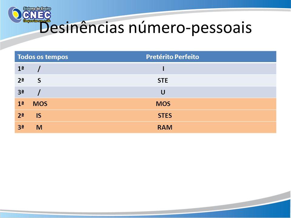 Desinências número-pessoais Todos os tempos Pretérito Perfeito 1ª / I 2ª S STE 3ª / U 1ª MOS MOS 2ª IS STES 3ª M RAM