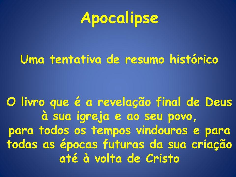 Apocalipse Uma tentativa de resumo histórico O livro que é a revelação final de Deus à sua igreja e ao seu povo, para todos os tempos vindouros e para