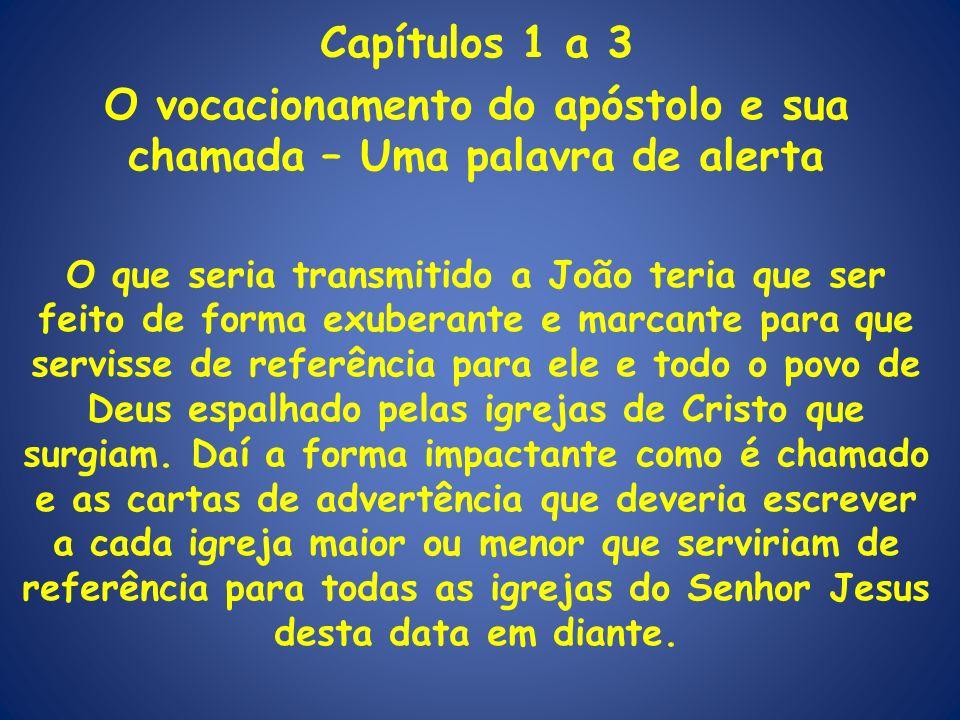 Capítulos 1 a 3 O vocacionamento do apóstolo e sua chamada – Uma palavra de alerta O que seria transmitido a João teria que ser feito de forma exubera