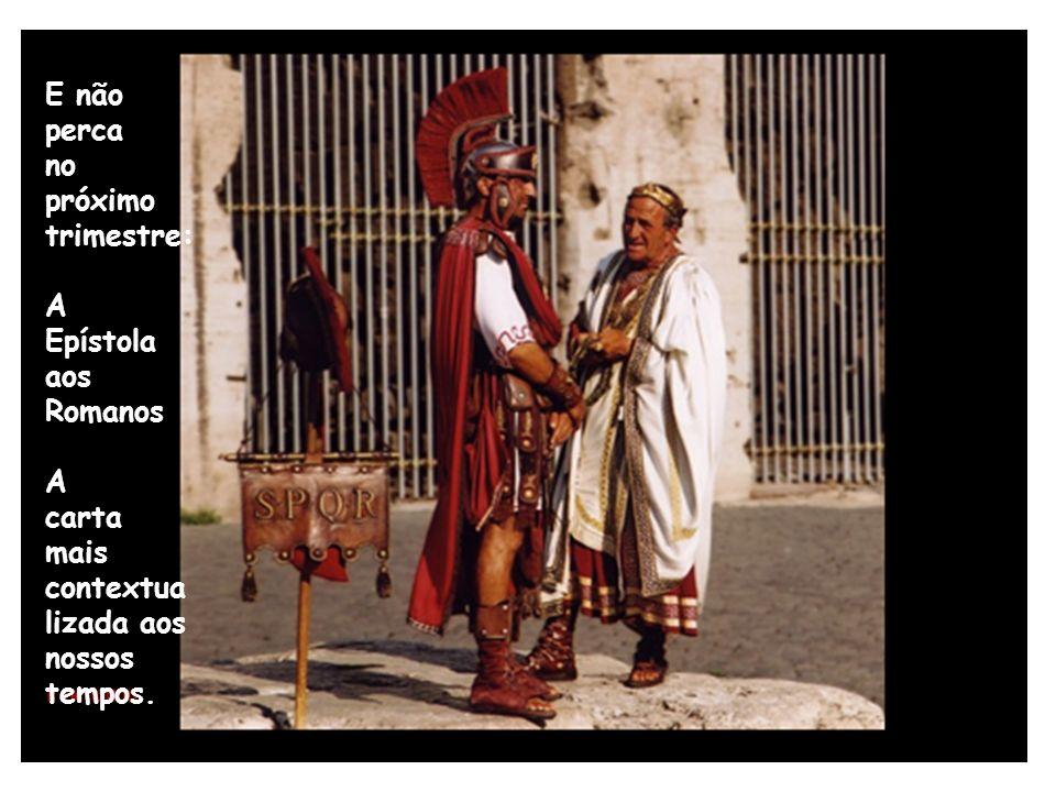 E não perca no próximo trimestre: A Epístola aos Romanos A carta mais contextua lizada aos nossos tempos.