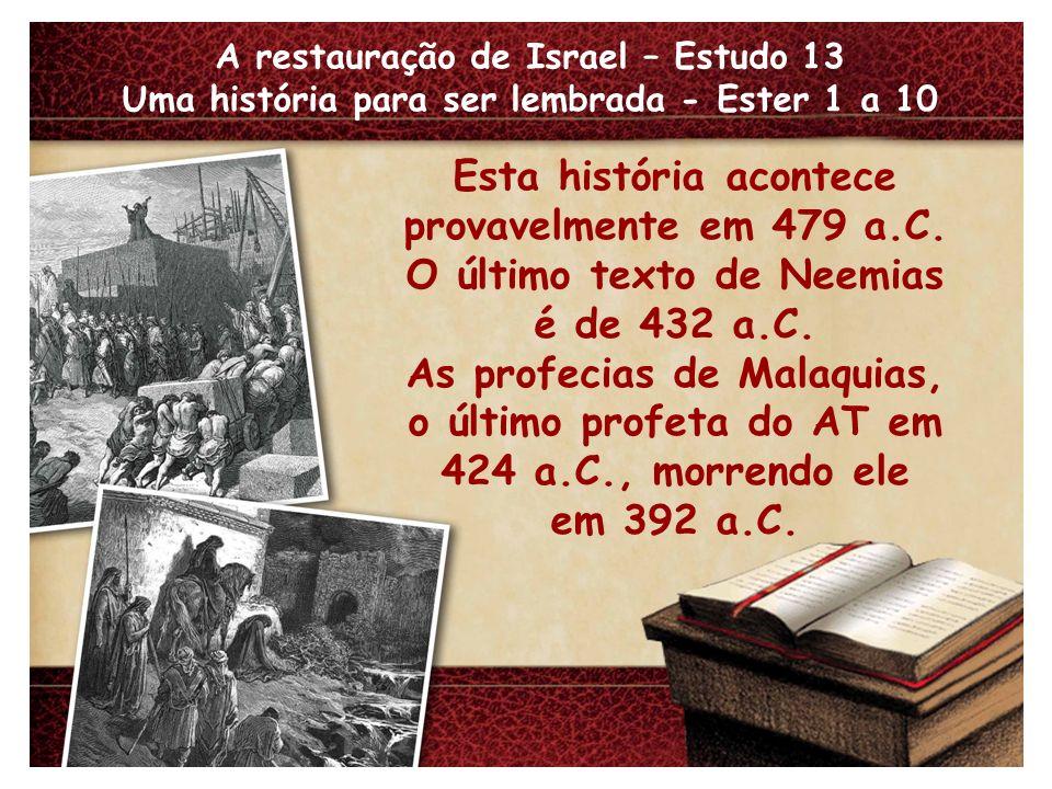 A restauração de Israel – Estudo 13 Uma história para ser lembrada - Ester 1 a 10 Esta história acontece provavelmente em 479 a.C. O último texto de N